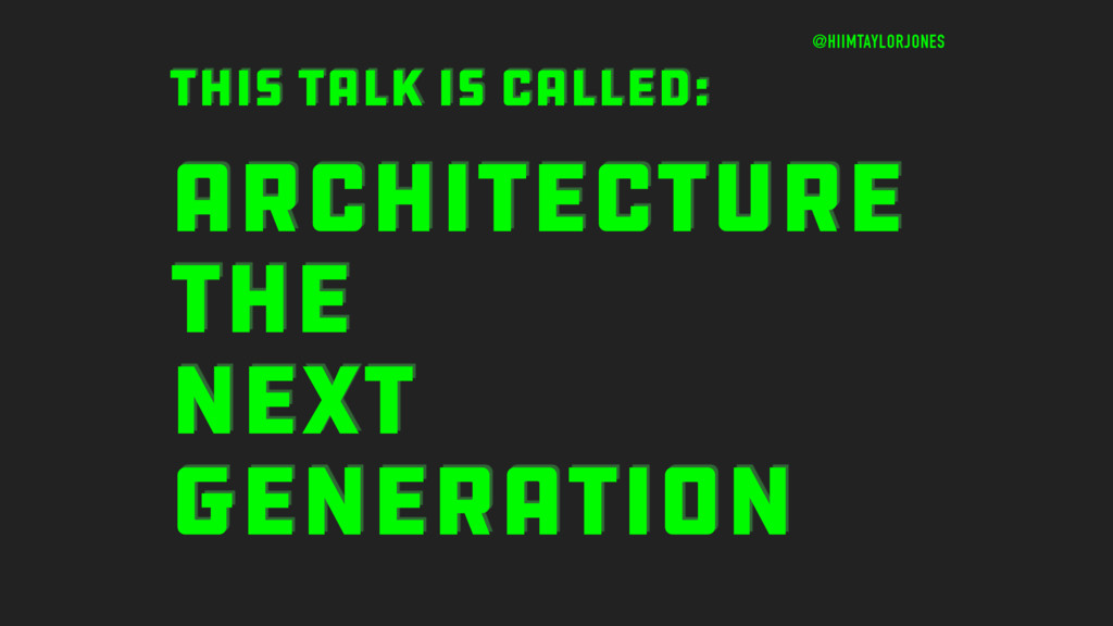 ARCHITECTURE THE NEXT GENERATION THIS TALK IS C...