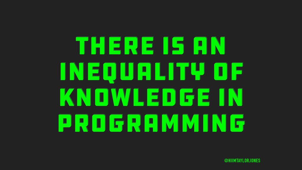 THERE IS AN INEQUALITY OF KNOWLEDGE IN PROGRAMM...