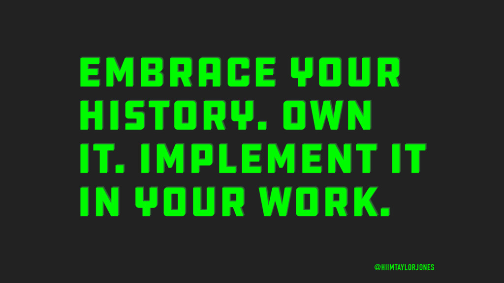 EMBRACE YOUR HISTORY. OWN IT. IMPLEMENT IT IN Y...