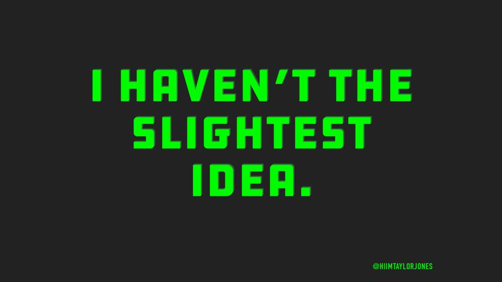I HAVEN'T THE SLIGHTEST IDEA. @HIIMTAYLORJONES