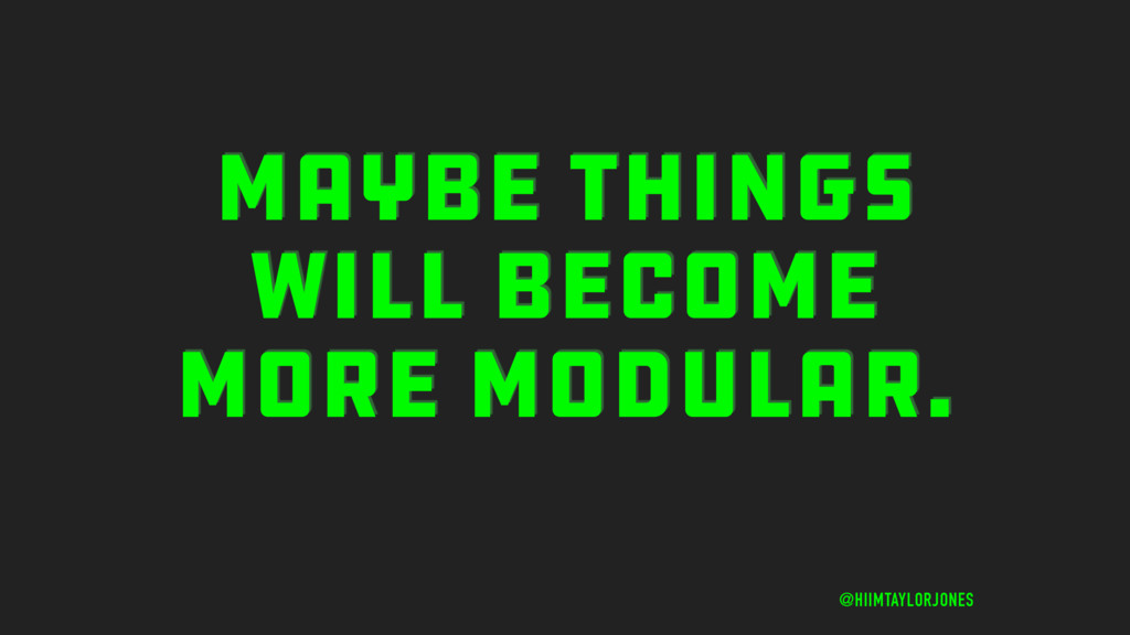 MAYBE THINGS WILL BECOME MORE MODULAR. @HIIMTAY...