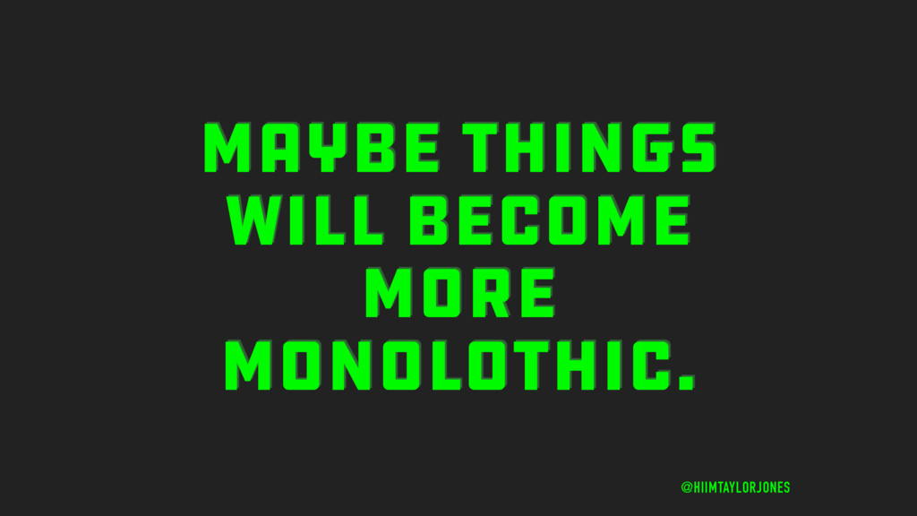 MAYBE THINGS WILL BECOME MORE MONOLOTHIC. @HIIM...