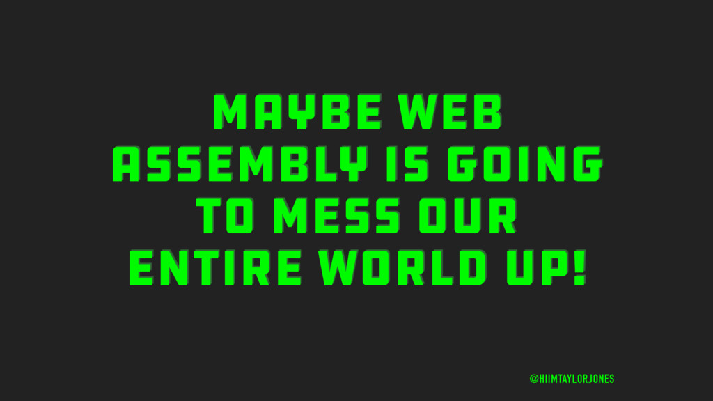 MAYBE WEB ASSEMBLY IS GOING TO MESS OUR ENTIRE ...