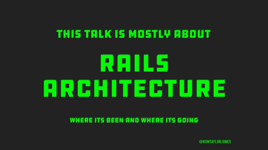 RAILS ARCHITECTURE @HIIMTAYLORJONES THIS TALK I...