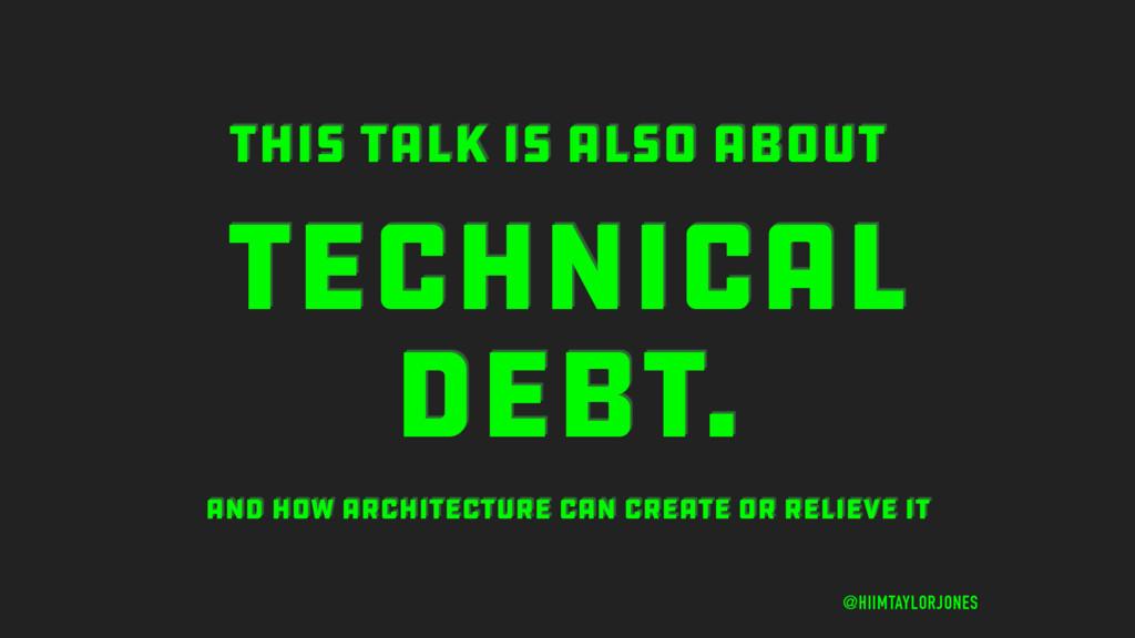 TECHNICAL DEBT. @HIIMTAYLORJONES THIS TALK IS A...
