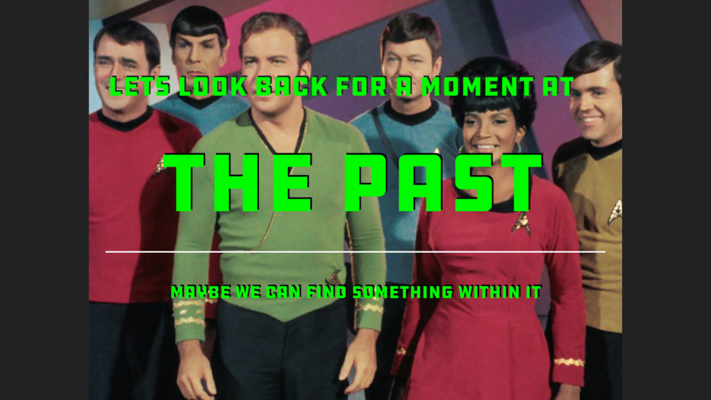 THE PAST LETS LOOK BACK FOR A MOMENT AT MAYBE W...