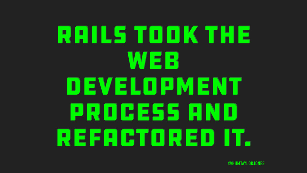 RAILS TOOK THE WEB DEVELOPMENT PROCESS AND REFA...