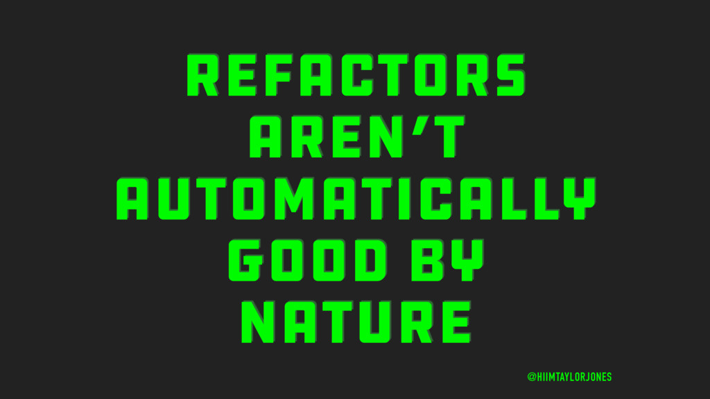 REFACTORS AREN'T AUTOMATICALLY GOOD BY NATURE @...