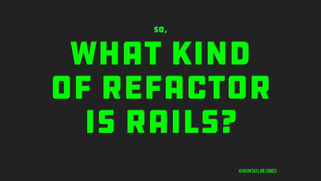 WHAT KIND OF REFACTOR IS RAILS? @HIIMTAYLORJONE...