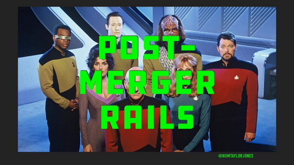 POST- MERGER RAILS @HIIMTAYLORJONES