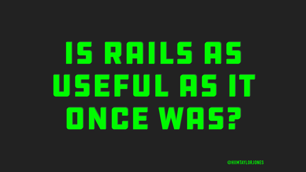 IS RAILS AS USEFUL AS IT ONCE WAS? @HIIMTAYLORJ...
