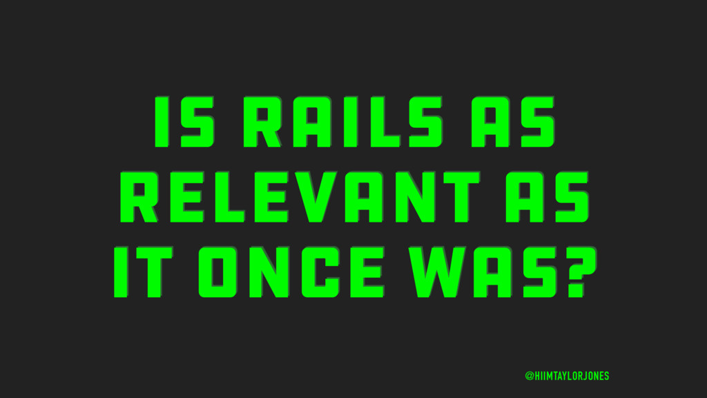 IS RAILS AS RELEVANT AS IT ONCE WAS? @HIIMTAYLO...