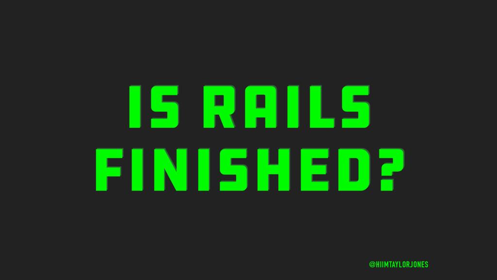 IS RAILS FINISHED? @HIIMTAYLORJONES