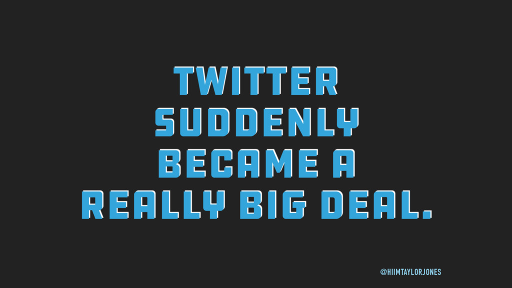 TWITTER SUDDENLY BECAME A REALLY BIG DEAL. @HII...