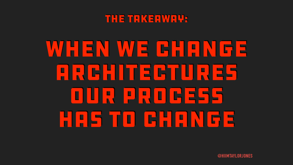 WHEN WE CHANGE ARCHITECTURES OUR PROCESS HAS TO...