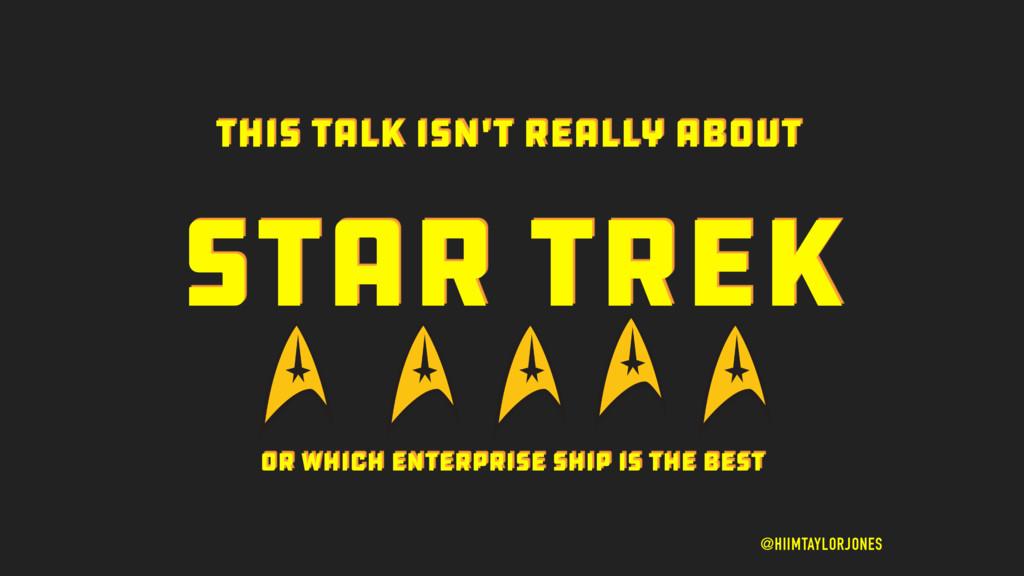 STAR TREK @HIIMTAYLORJONES THIS TALK ISN'T REAL...
