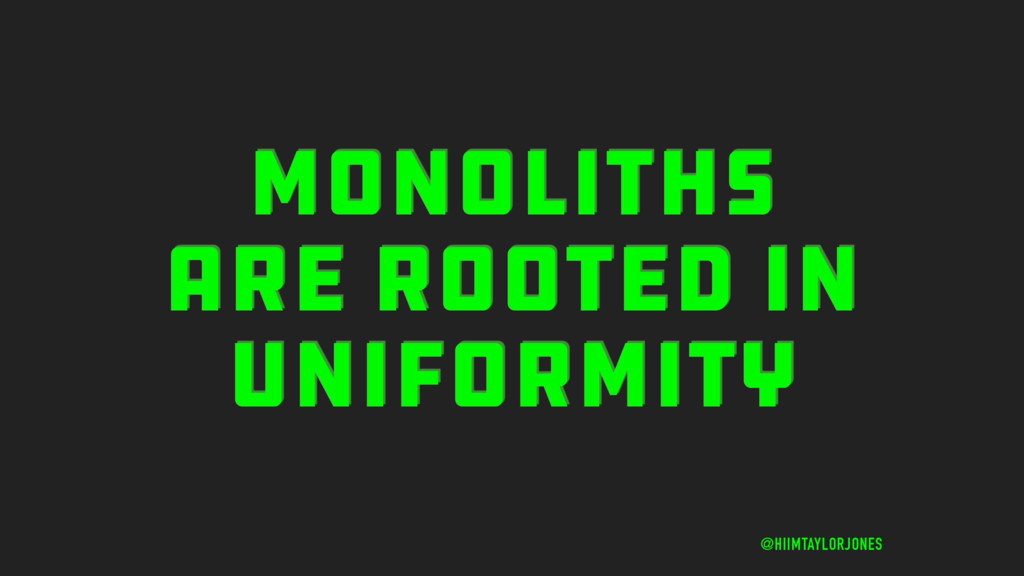MONOLITHS ARE ROOTED IN UNIFORMITY @HIIMTAYLORJ...