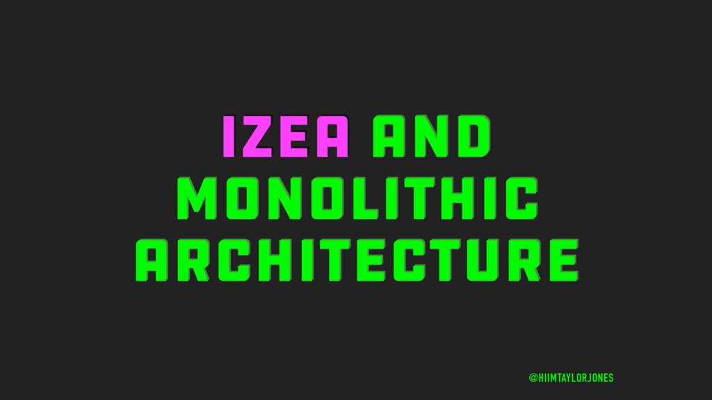 IZEA AND MONOLITHIC ARCHITECTURE @HIIMTAYLORJON...