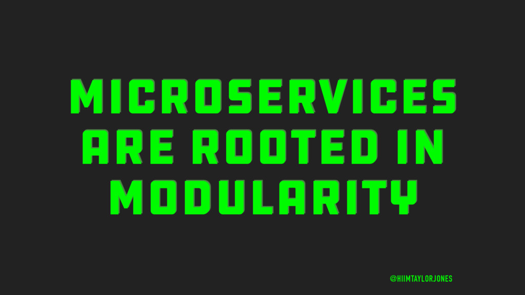 MICROSERVICES ARE ROOTED IN MODULARITY @HIIMTAY...