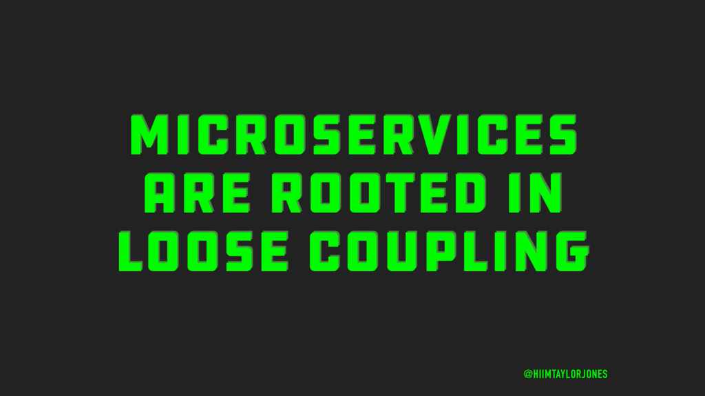 MICROSERVICES ARE ROOTED IN LOOSE COUPLING @HII...
