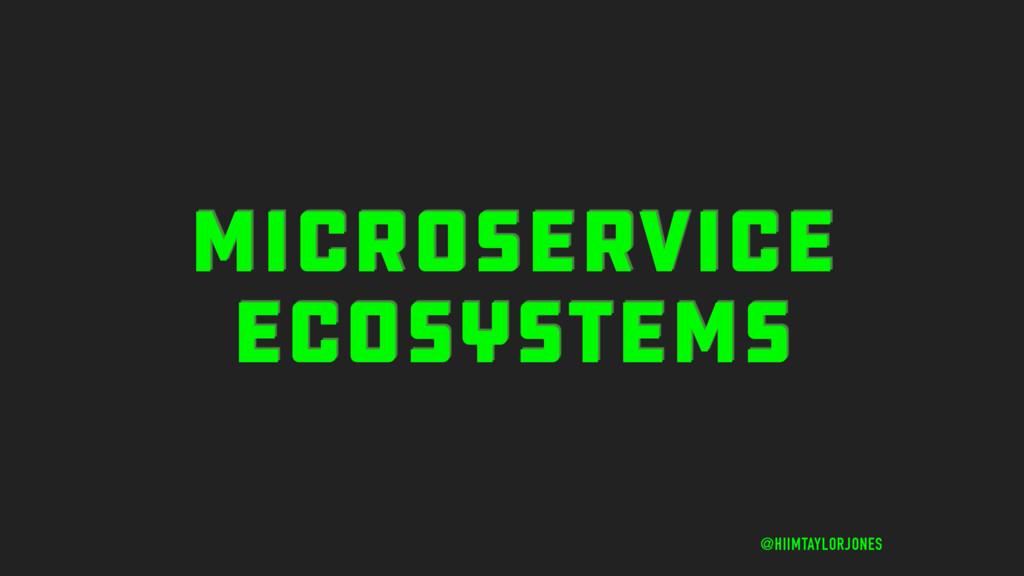 MICROSERVICE ECOSYSTEMS @HIIMTAYLORJONES
