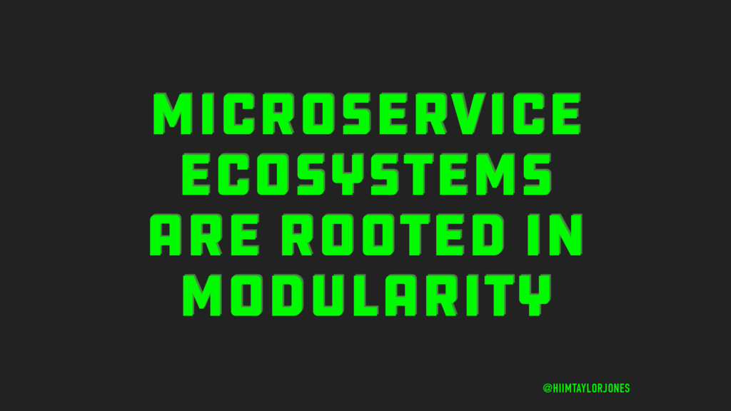 MICROSERVICE ECOSYSTEMS ARE ROOTED IN MODULARIT...