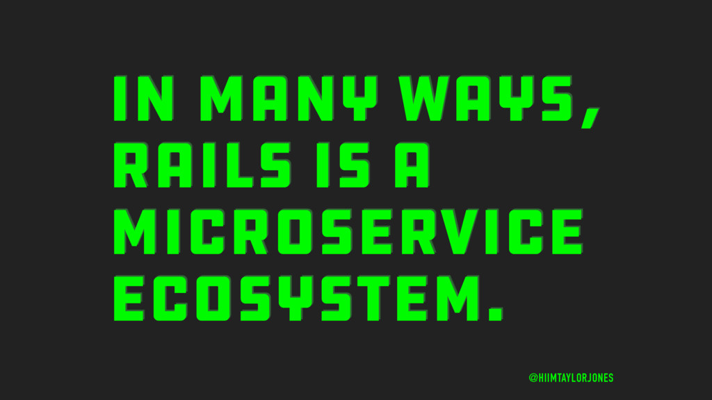 IN MANY WAYS, RAILS IS A MICROSERVICE ECOSYSTEM...