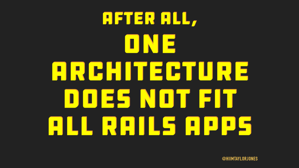 ONE ARCHITECTURE DOES NOT FIT ALL RAILS APPS @H...