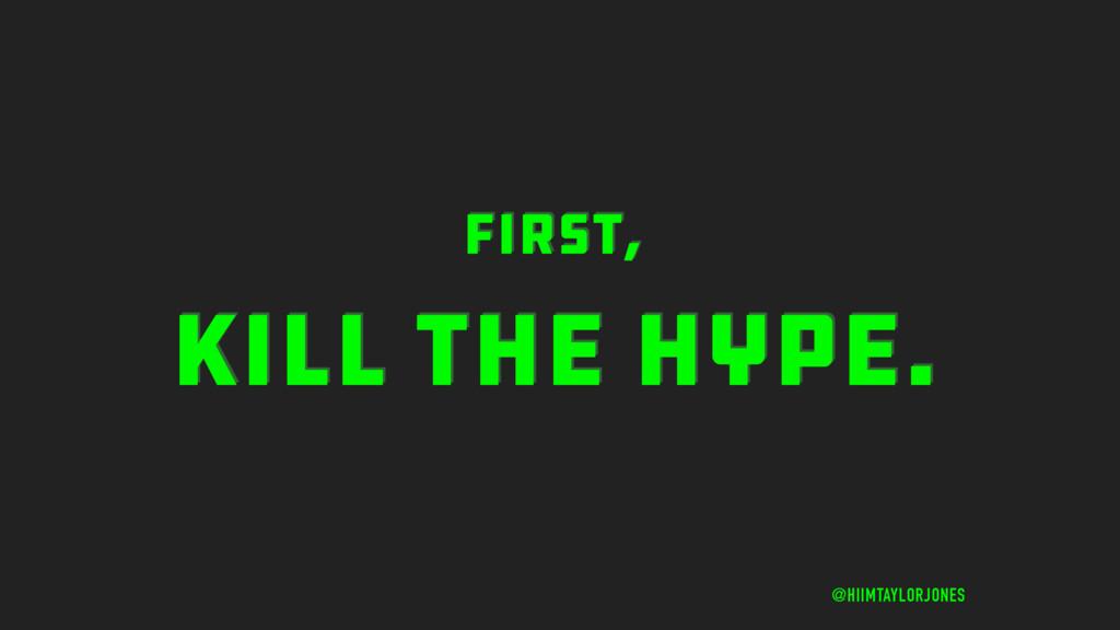 KILL THE HYPE. @HIIMTAYLORJONES First,