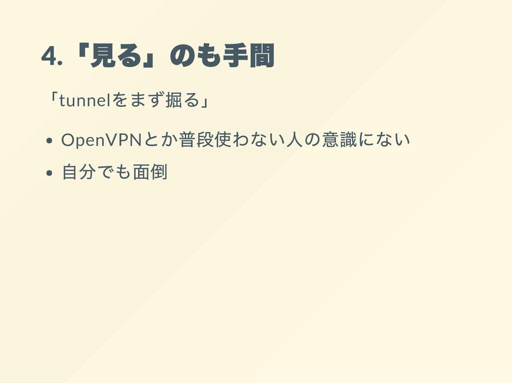4. 「見る」のも手間 「tunnel をまず掘る」 OpenVPN とか普段使わない人の意識...