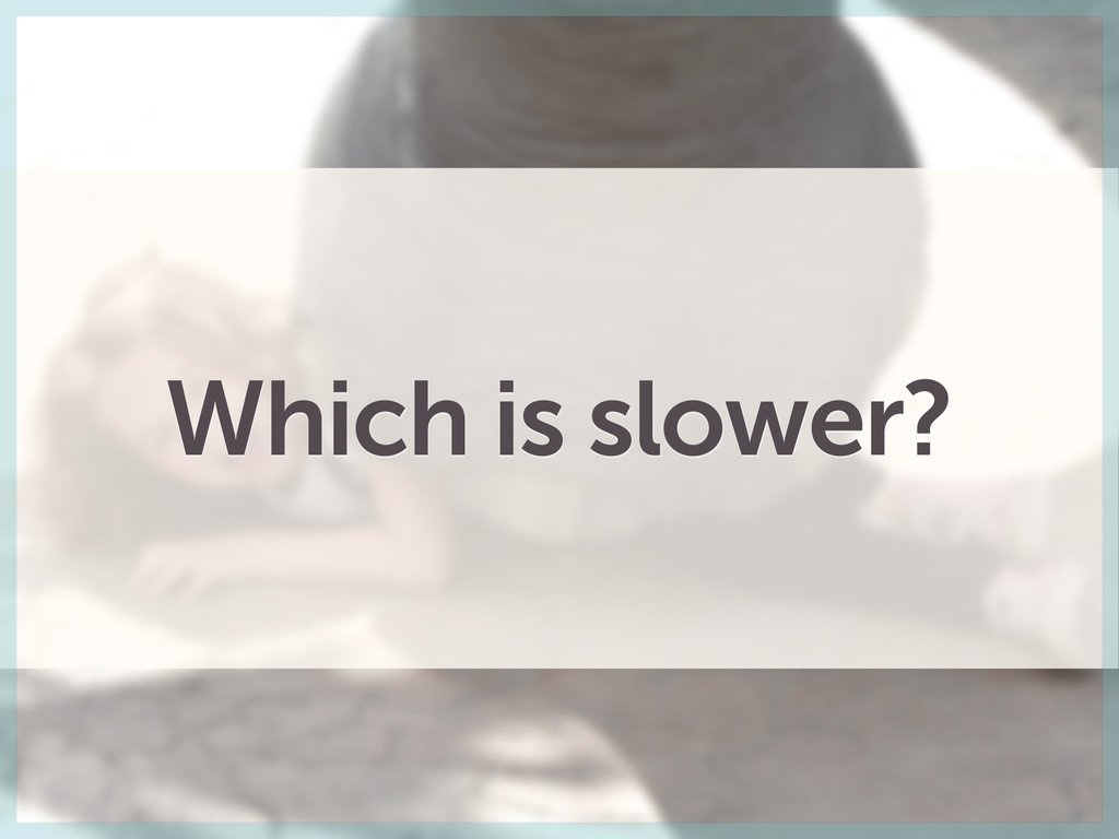 Which is slower?