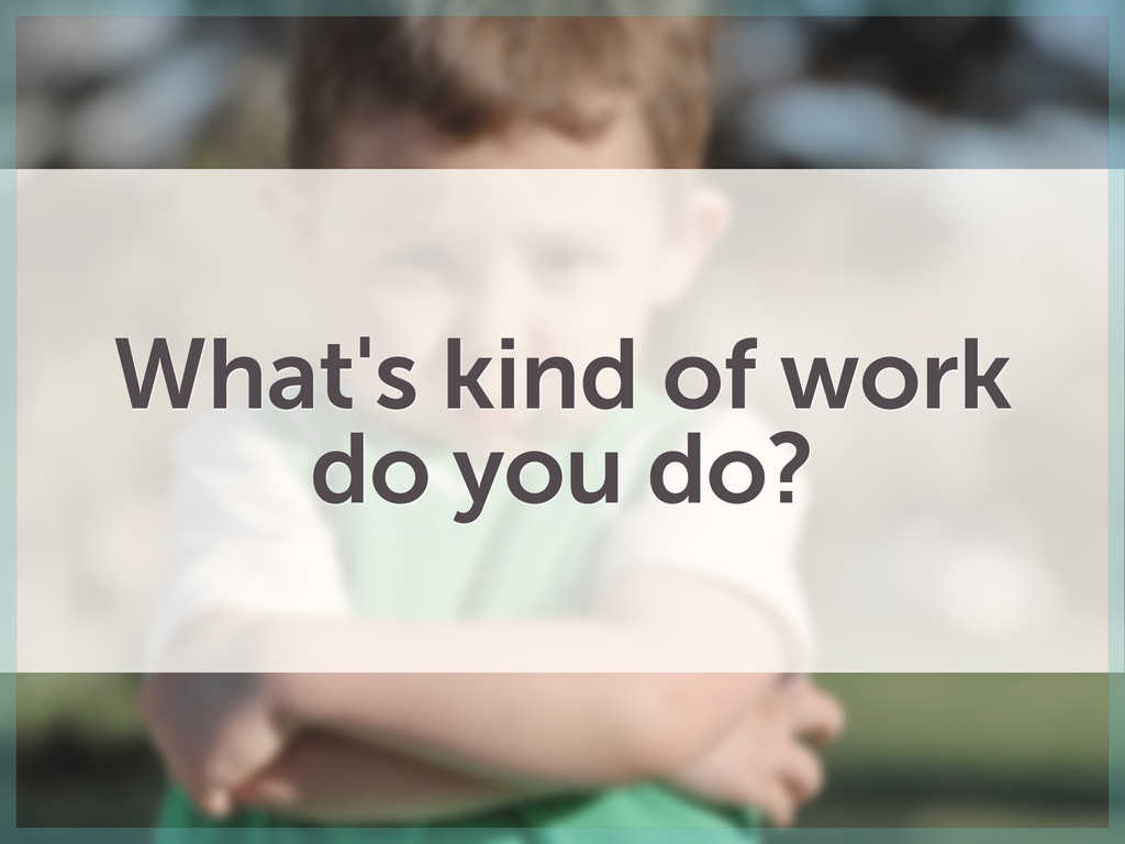 What's kind of work do you do?