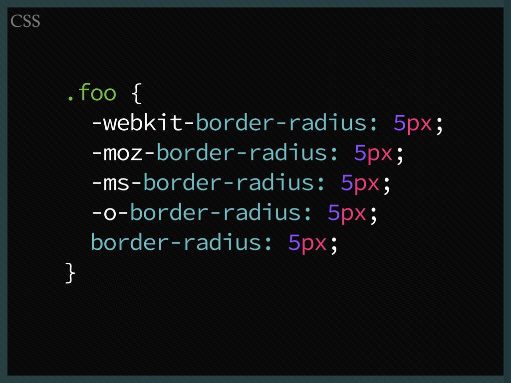 .foo { -webkit-border-radius: 5px; -moz-border-...