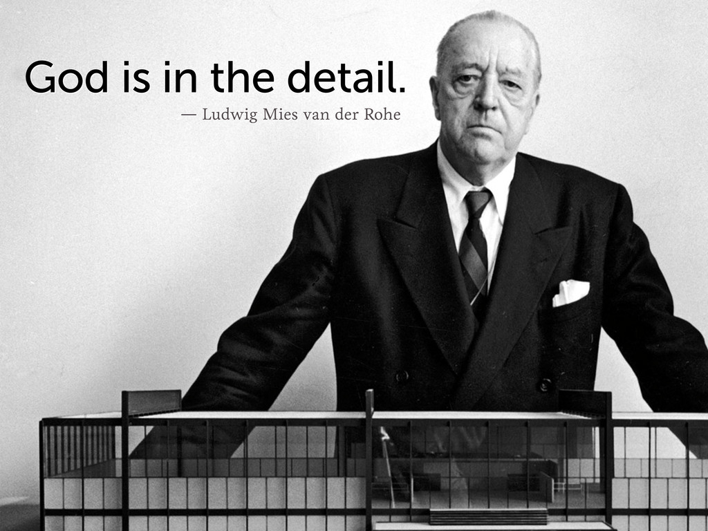 ― Ludwig Mies van der Rohe God is in the detail.