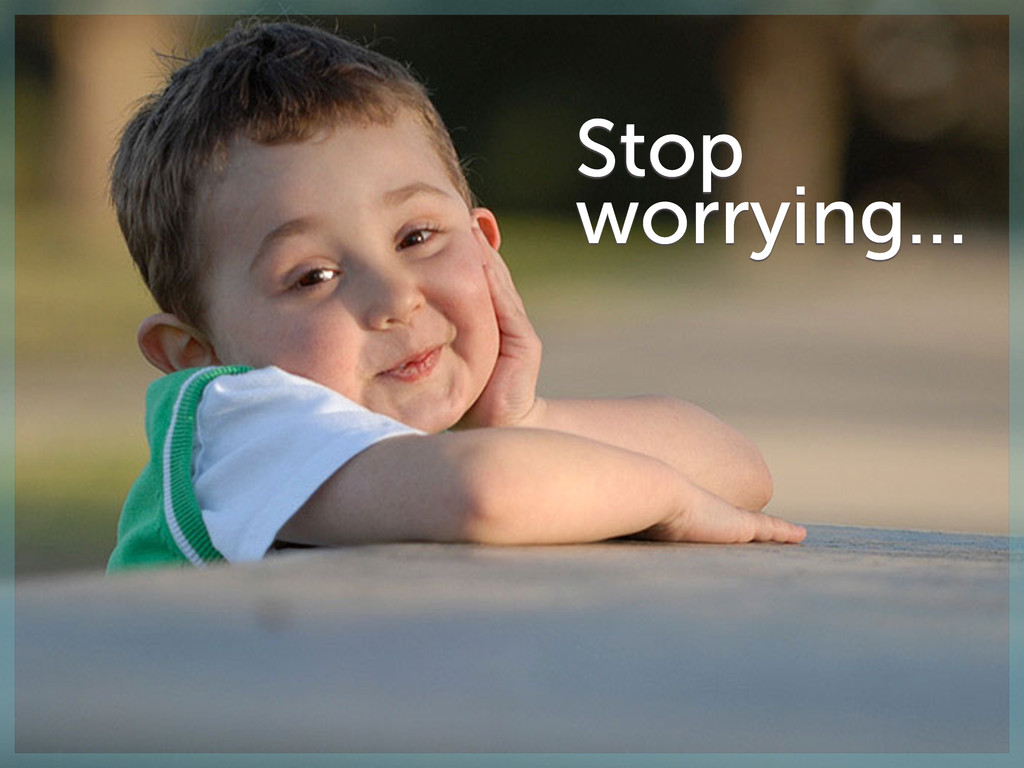 Stop worrying…
