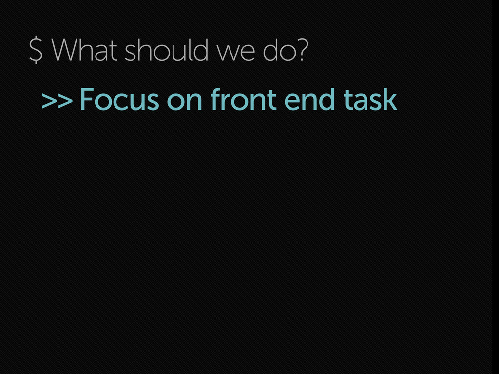 $ What should we do? >> Focus on front end task