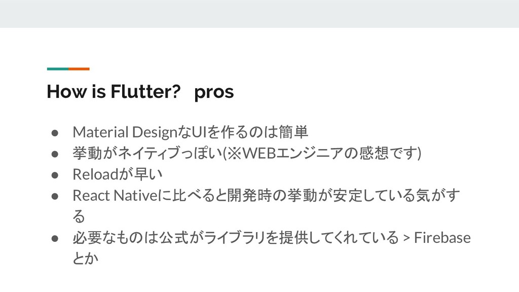 How is Flutter? pros ● Material DesignなUIを作るのは簡...