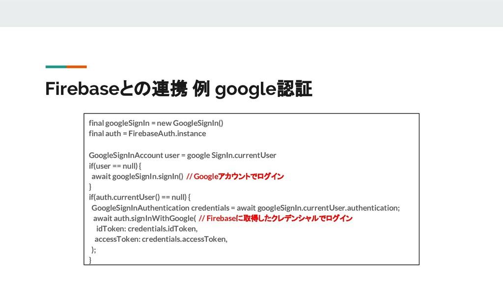 Firebaseとの連携 例 google認証 final googleSignIn = ne...