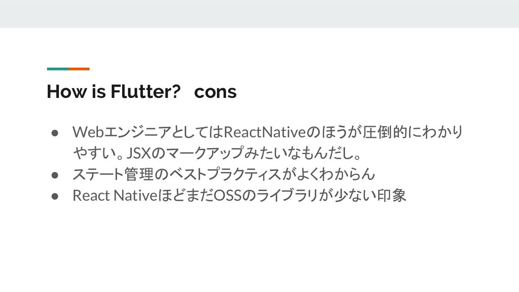 How is Flutter? cons ● WebエンジニアとしてはReactNativeの...