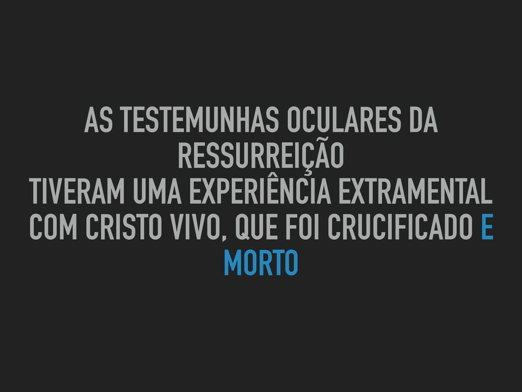 AS TESTEMUNHAS OCULARES DA RESSURREIÇÃO TIVERAM...