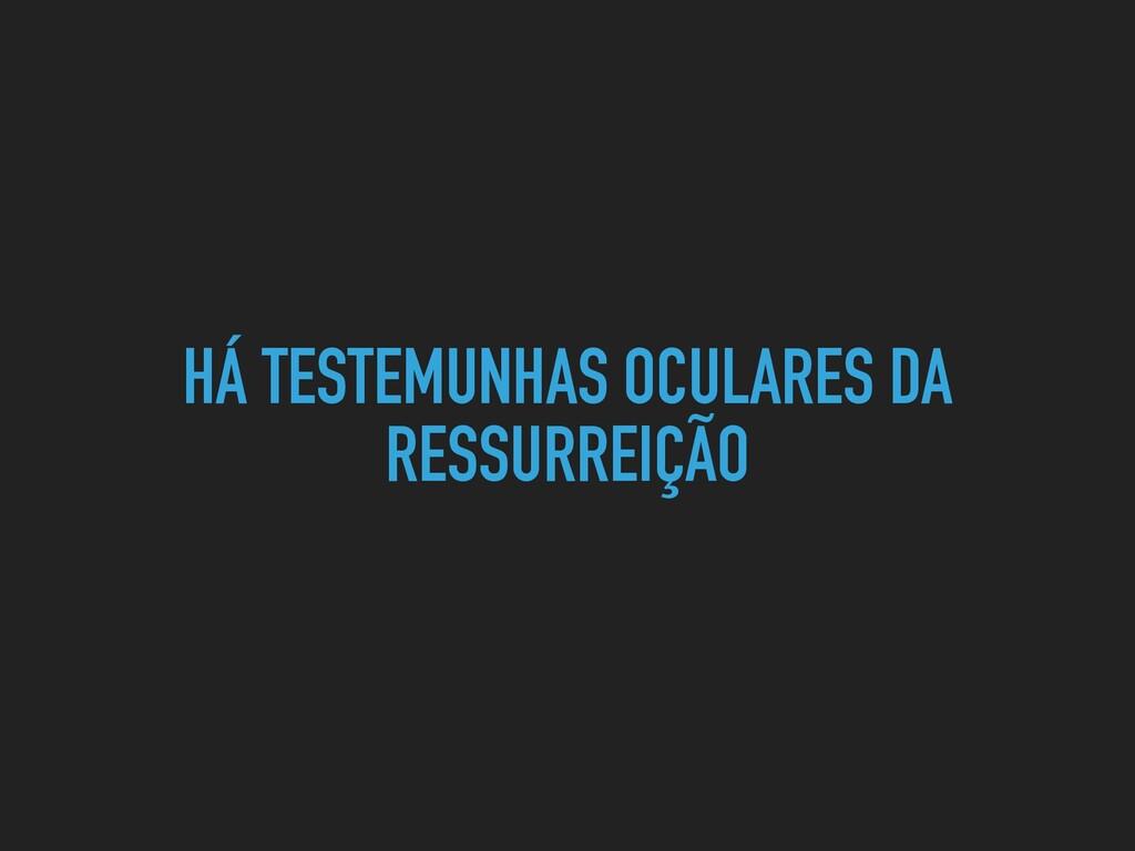 HÁ TESTEMUNHAS OCULARES DA RESSURREIÇÃO