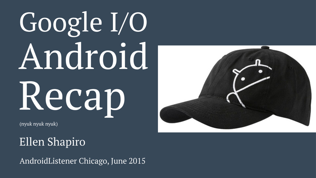 Google I/O Android Recap (nyuk nyuk nyuk) Ellen...