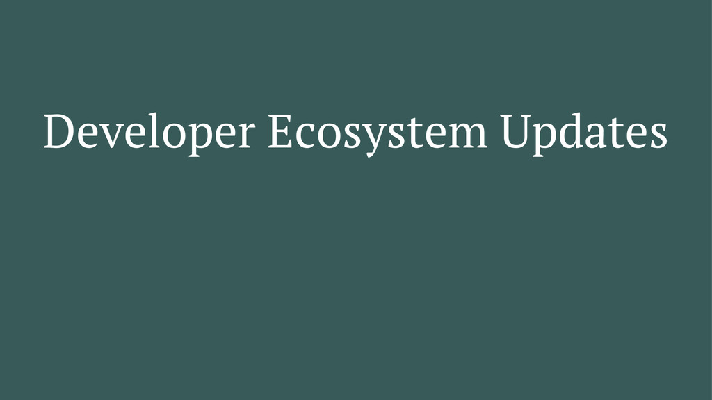 Developer Ecosystem Updates