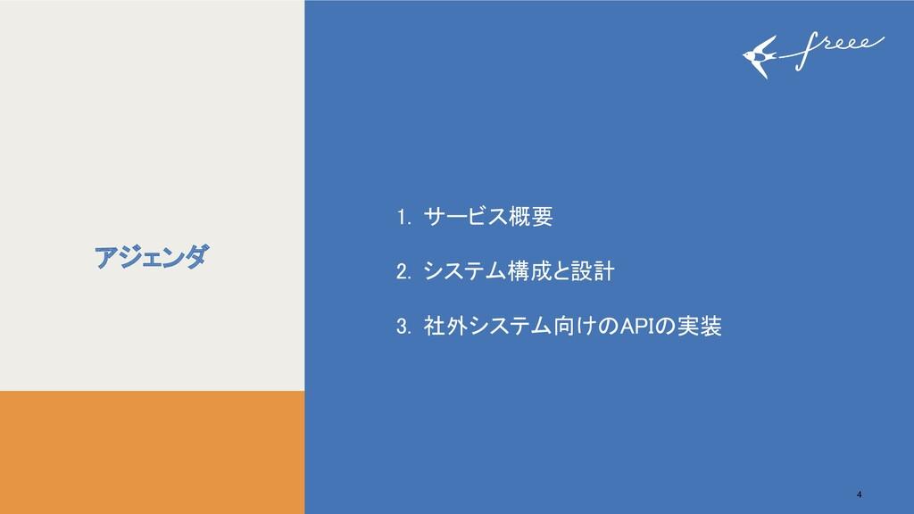 4 4 アジェンダ  1. サービス概要 2. システム構成と設計 3. 社外システ...