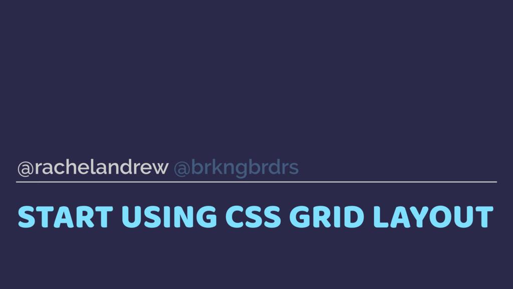 START USING CSS GRID LAYOUT @rachelandrew @brkn...