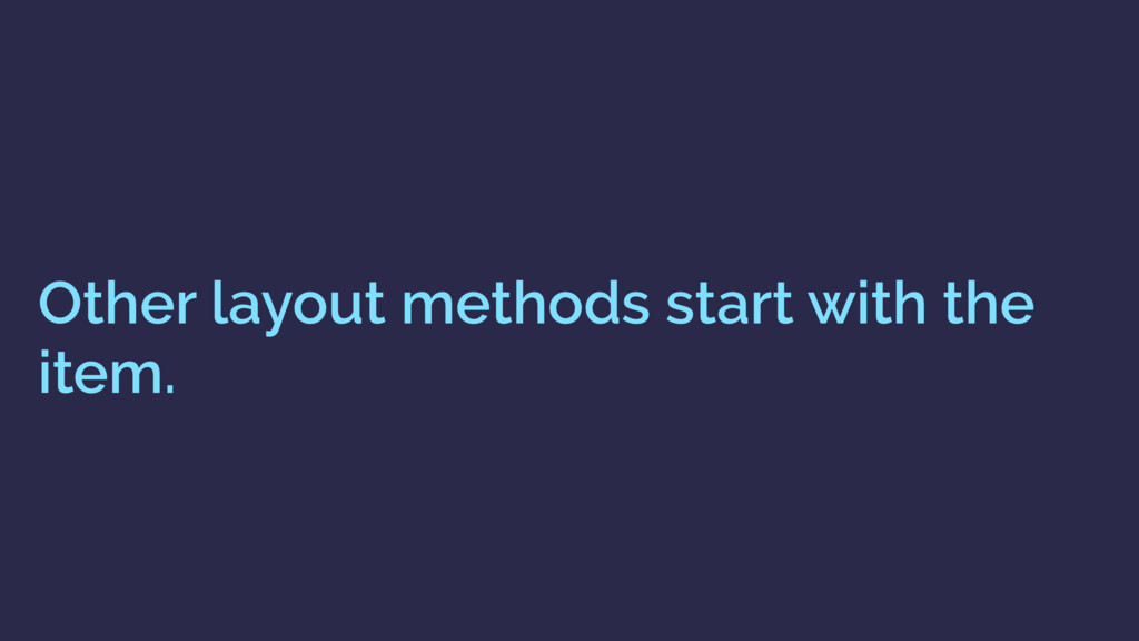 Other layout methods start with the item.