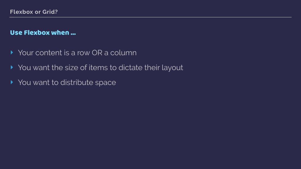 Flexbox or Grid? Use Flexbox when … ‣ Your cont...