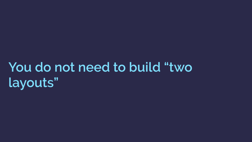 """You do not need to build """"two layouts"""""""