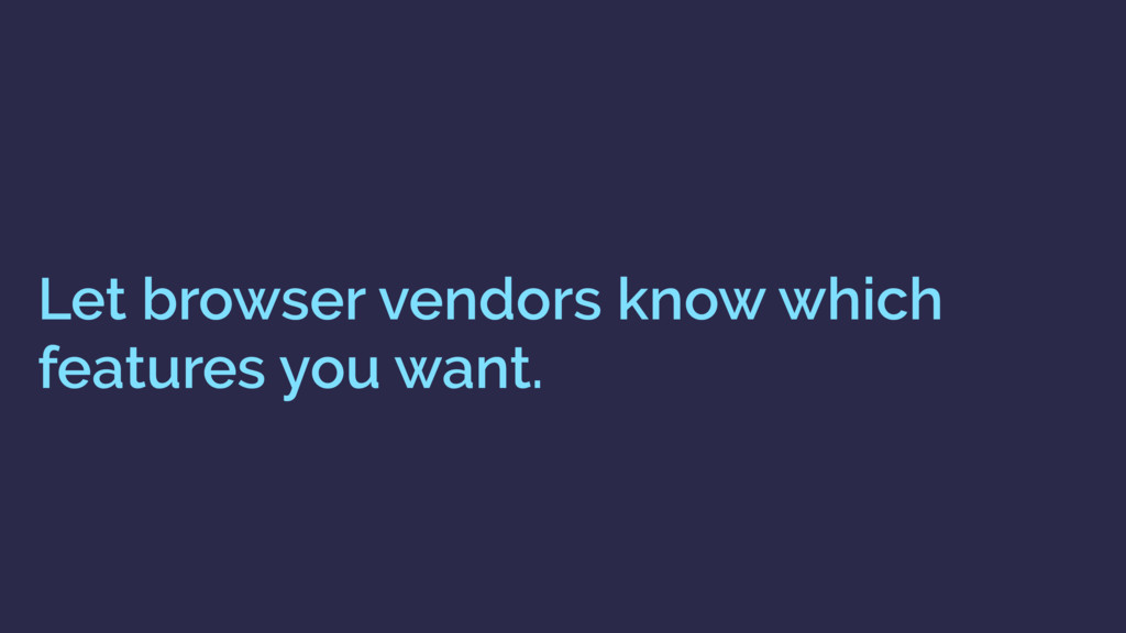 Let browser vendors know which features you wan...