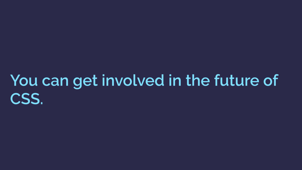 You can get involved in the future of CSS.
